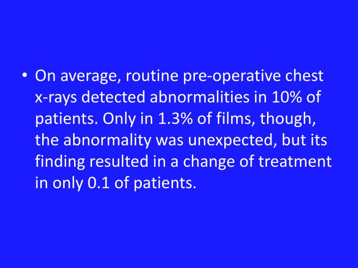 On average, routine pre-operative chest x-rays detected abnormalities in 10% of patients. Only in 1.3% of films, though, the abnormality was unexpected, but its finding resulted in a change of treatment in only 0.1 of patients.