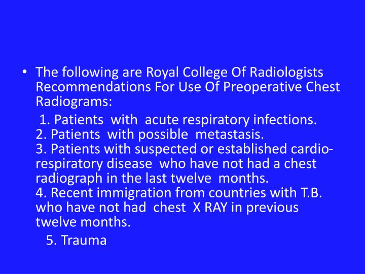 The following are Royal College Of Radiologists Recommendations For Use Of Preoperative Chest Radiograms: