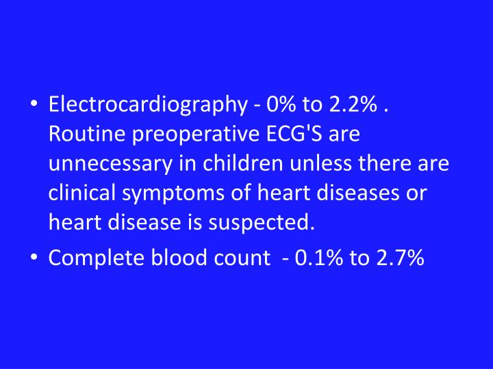 Electrocardiography - 0% to 2.2% . Routine preoperative ECG'S are unnecessary in children unless there are clinical symptoms of heart diseases or heart disease is suspected.