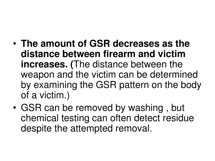 The amount of GSR decreases as the distance between firearm and victim increases. (