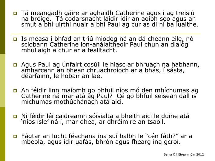 Tá meangadh gáire ar aghaidh Catherine agus í ag treisiú na bréige.  Tá codarsnacht láidir idir an aoibh seo agus an smut a bhí uirthi nuair a bhí Paul ag cur as di ní ba luaithe.
