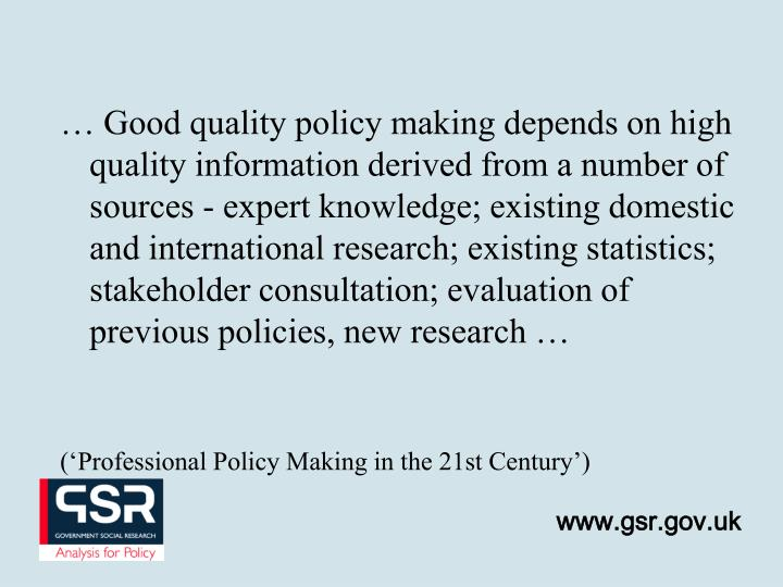 … Good quality policy making depends on high quality information derived from a number of sources - expert knowledge; existing domestic and international research; existing statistics; stakeholder consultation; evaluation of previous policies, new research …