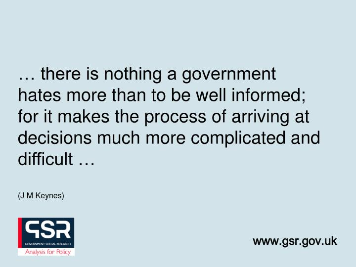 … there is nothing a government hates more than to be well informed; for it makes the process of arriving at decisions much more complicated and difficult …