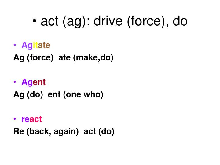 act (ag): drive (force), do