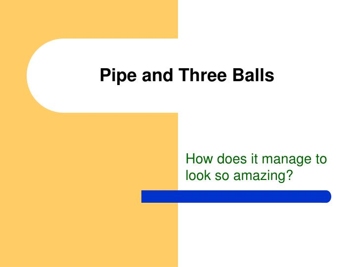 Pipe and three balls