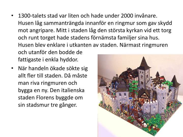 1300-talets stad var liten och hade under 2000 invnare. Husen lg sammantrngda innanfr en ringmur som gav skydd mot angripare. Mitt i staden lg den strsta kyrkan vid ett torg och runt torget hade stadens frnmsta familjer sina hus. Husen blev enklare i utkanten av staden. Nrmast ringmuren