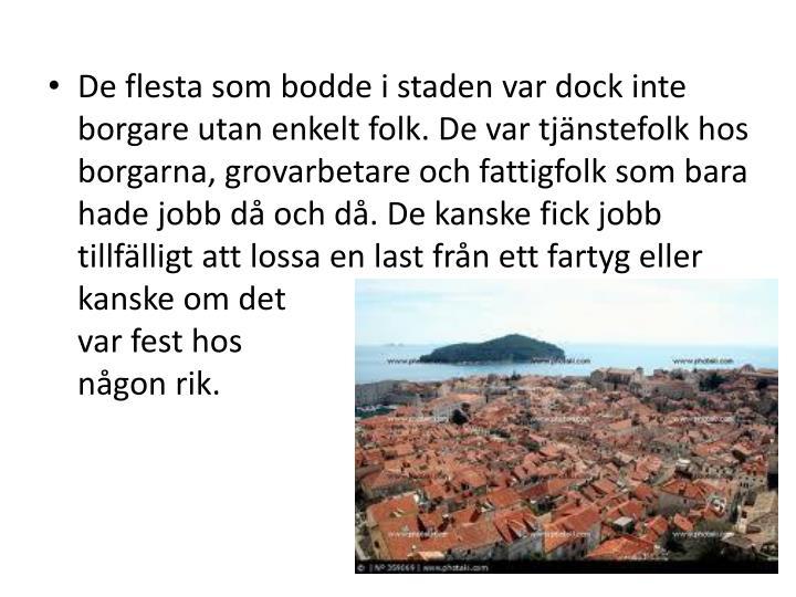 De flesta som bodde i staden var dock inte borgare utan enkelt folk. De var tjänstefolk hos borgarna, grovarbetare och fattigfolk som bara hade jobb då och då. De kanske fick jobb tillfälligt att lossa en last från ett fartyg eller