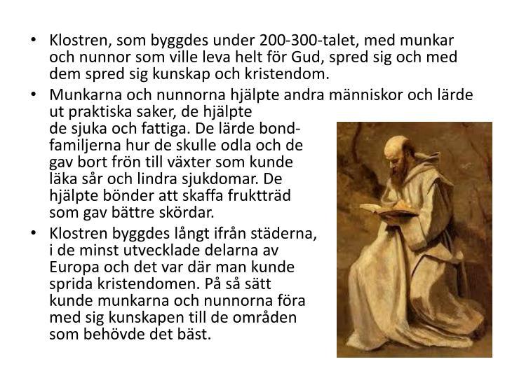 Klostren, som byggdes under 200-300-talet, med munkar och nunnor som ville leva helt fr Gud, spred sig och med dem spred sig kunskap och kristendom.