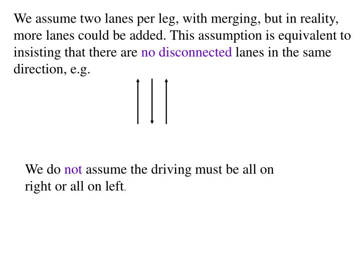 We assume two lanes per leg, with merging, but in reality, more lanes could be added. This assumption is equivalent to insisting that there are