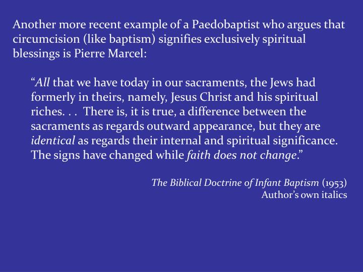 Another more recent example of a Paedobaptist who argues that circumcision (like baptism) signifies exclusively spiritual blessings is Pierre Marcel: