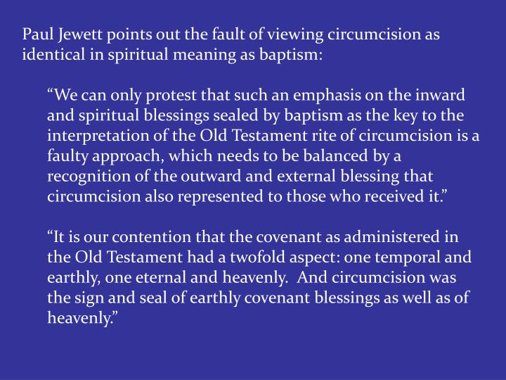 Paul Jewett points out the fault of viewing circumcision as identical in spiritual meaning as baptism: