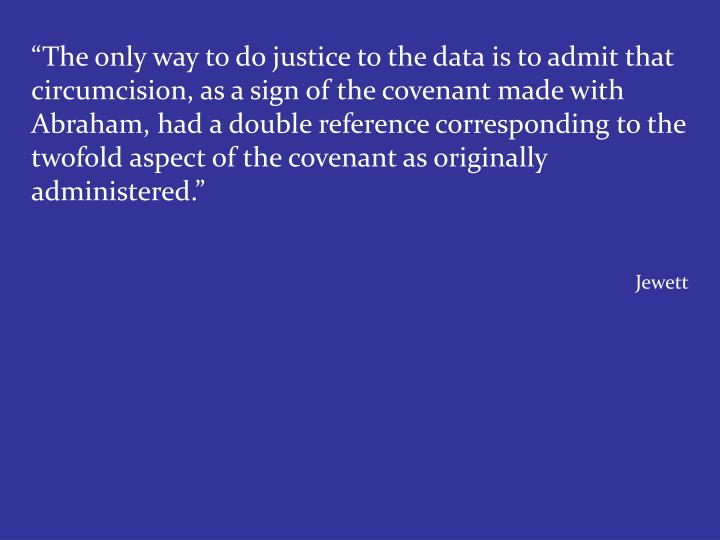 """The only way to do justice to the data is to admit that circumcision, as a sign of the covenant made with Abraham, had a double reference corresponding to the twofold aspect of the covenant as originally administered."""