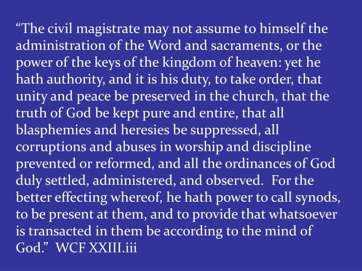 """The civil magistrate may not assume to himself the administration of the Word and sacraments, or the power of the keys of the kingdom of heaven: yet he hath authority, and it is his duty, to take order, that unity and peace be preserved in the church, that the truth of God be kept pure and entire, that all blasphemies and heresies be suppressed, all corruptions and abuses in worship and discipline prevented or reformed, and all the ordinances of God duly settled, administered, and observed.  For the better effecting whereof, he hath power to call synods, to be present at them, and to provide that whatsoever is transacted in them be according to the mind of God.""  WCF XXIII.iii"