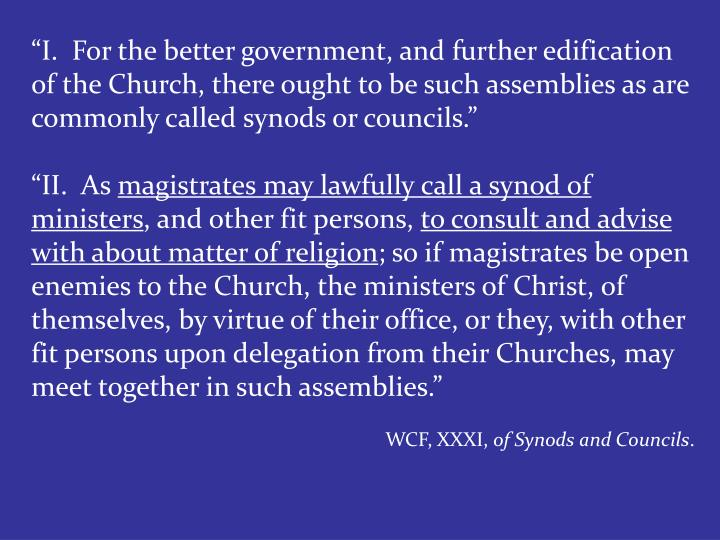 """I.  For the better government, and further edification of the Church, there ought to be such assemblies as are commonly called synods or councils."""