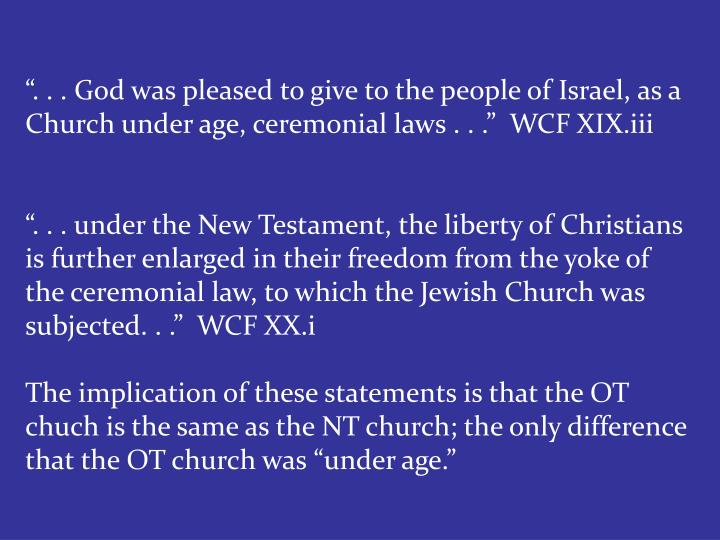 """. . . God was pleased to give to the people of Israel, as a Church under age, ceremonial laws . . .""  WCF XIX.iii"