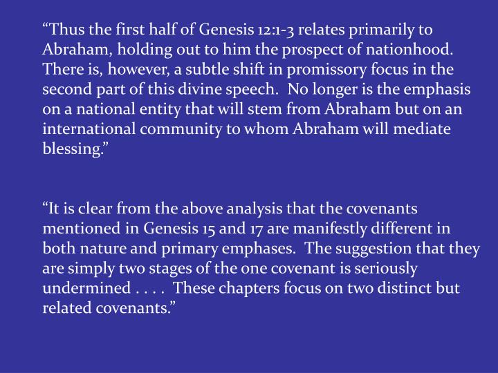 """Thus the first half of Genesis 12:1-3 relates primarily to Abraham, holding out to him the prospect of nationhood.  There is, however, a subtle shift in promissory focus in the second part of this divine speech.  No longer is the emphasis on a national entity that will stem from Abraham but on an international community to whom Abraham will mediate blessing."""
