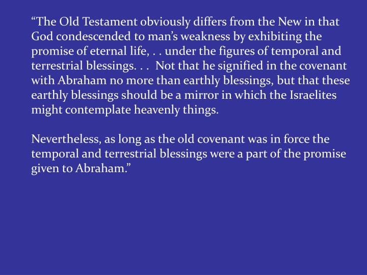 """The Old Testament obviously differs from the New in that God condescended to man's weakness by exhibiting the promise of eternal life, . . under the figures of temporal and terrestrial blessings. . .  Not that he signified in the covenant with Abraham no more than earthly blessings, but that these earthly blessings should be a mirror in which the Israelites might contemplate heavenly things."