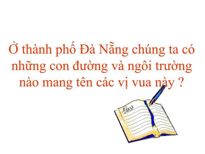 Ở thành phố Đà Nẵng chúng ta có những con đường và ngôi trường nào mang tên các vị vua này ?
