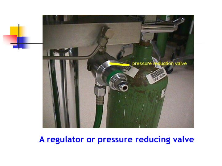 A regulator or pressure reducing valve