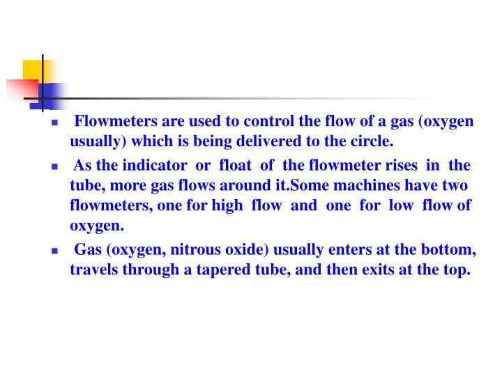 Flowmeters are used to control the flow of a gas (oxygen usually) which is being delivered to the circle.