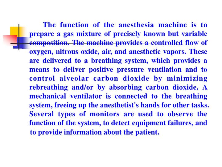 The function of the anesthesia machine is to prepare a gas mixture of precisely known but variable composition. The machine provides a controlled flow of oxygen, nitrous oxide, air, and anesthetic vapors. These are delivered to a breathing system, which provides a means to deliver positive pressure ventilation and to control alveolar carbon dioxide by minimizing rebreathing and/or by absorbing carbon dioxide. A mechanical ventilator is connected to the breathing system, freeing up the anesthetist's hands for other tasks. Several types of monitors are used to observe the function of the system, to detect equipment failures, and