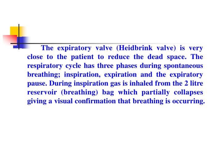 The expiratory valve (Heidbrink valve) is very close to the patient to reduce the dead space. The respiratory cycle has three phases during spontaneous breathing; inspiration, expiration and the expiratory pause. During inspiration gas is inhaled from the 2 litre reservoir (breathing) bag which partially collapses giving a visual confirmation that breathing is occurring.