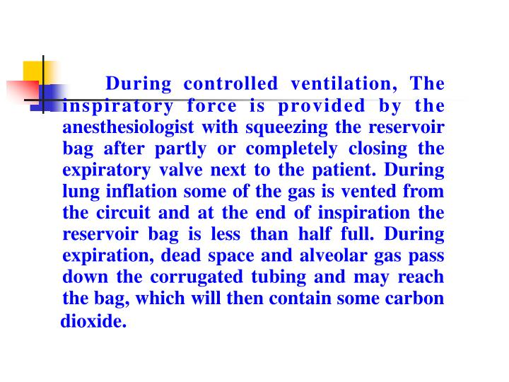 During controlled ventilation, The inspiratory force is provided by the anesthesiologist with squeezing the reservoir bag after partly or completely closing the expiratory valve next to the patient. During lung inflation some of the gas is vented from the circuit and at the end of inspiration the reservoir bag is less than half full. During expiration, dead space and alveolar gas pass down the corrugated tubing and may reach the bag, which will then contain some carbon