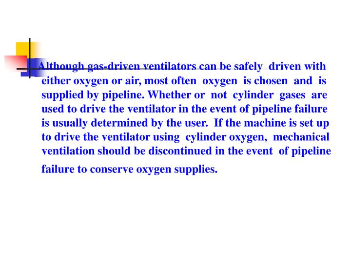 Although gas-driven ventilators can be safely  driven with either oxygen or air, most often  oxygen  is chosen  and  is supplied by pipeline. Whether or  not  cylinder  gases  are used to drive the ventilator in the event of pipeline failure is usually determined by the user.  If the machine is set up to drive the ventilator using  cylinder oxygen,  mechanical ventilation should be discontinued in the event  of pipeline failure to conserve oxygen supplies.