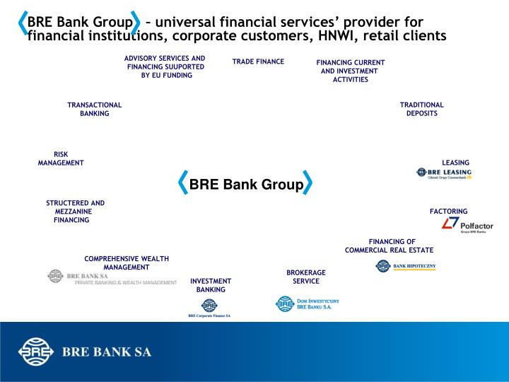 BRE Bank Group   – universal financial services' provider for financial institutions, corporate customers, HNWI, retail clients