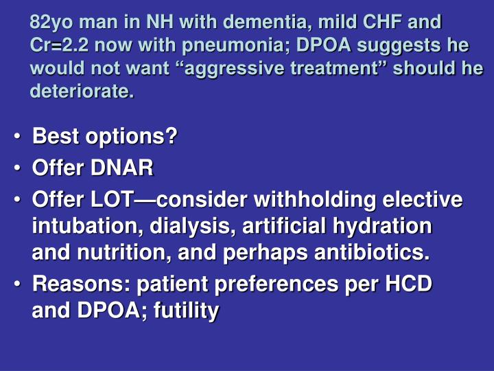 "82yo man in NH with dementia, mild CHF and Cr=2.2 now with pneumonia; DPOA suggests he would not want ""aggressive treatment"" should he deteriorate."
