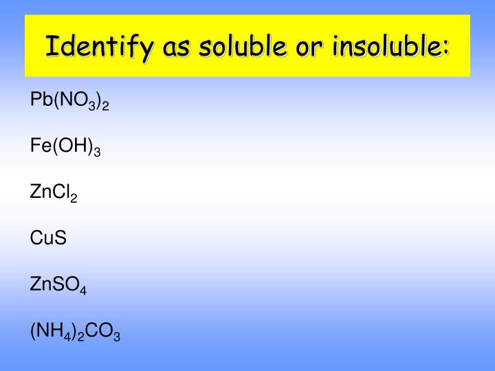 Identify as soluble or insoluble: