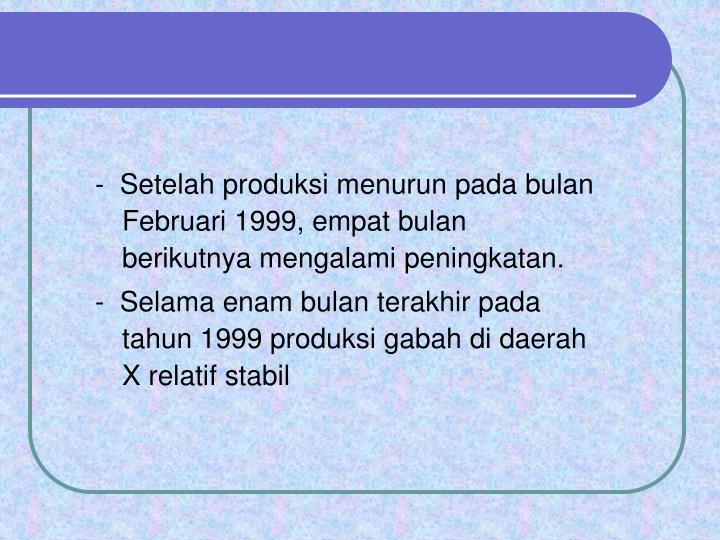 -  Setelah produksi menurun pada bulan Februari 1999, empat bulan berikutnya mengalami peningkatan.