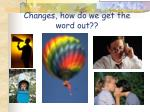 changes how do we get the word out