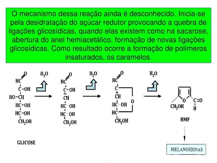 O mecanismo dessa reação ainda é desconhecido. Inicia-se pela desidratação do açúcar redutor provocando a quebra de ligações glicosídicas, quando elas existem como na sacarose, abertura do anel hemiacetálico, formação de novas ligações glicosídicas. Como resultado ocorre a formação de polímeros insaturados, os caramelos.