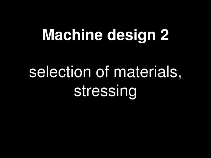 machine design 2 selection of materials stressing