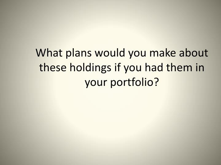 What plans would you make about these holdings if you had them in your portfolio?