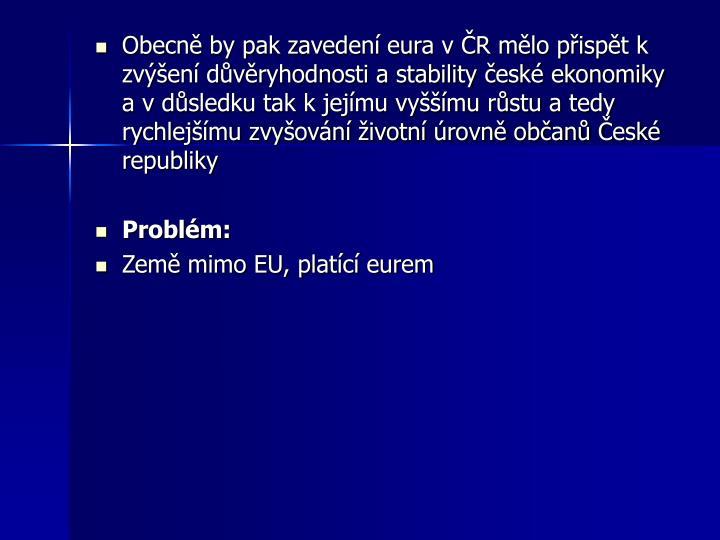 Obecně by pak zavedení eura v ČR mělo přispět k zvýšení důvěryhodnosti a stability české ekonomiky a v důsledku tak k jejímu vyššímu růstu a tedy rychlejšímu zvyšování životní úrovně občanů České republiky