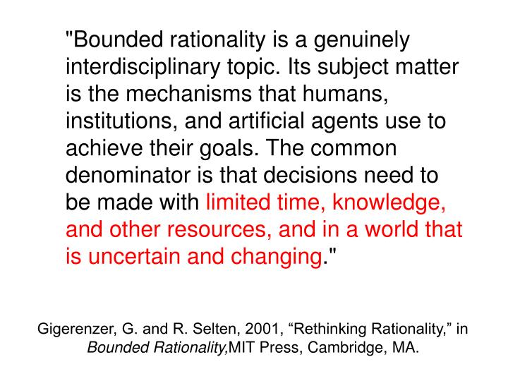 """Bounded rationality is a genuinely interdisciplinary topic. Its subject matter is the mechanisms that humans, institutions, and artificial agents use to achieve their goals. The common denominator is that decisions need to be made with"