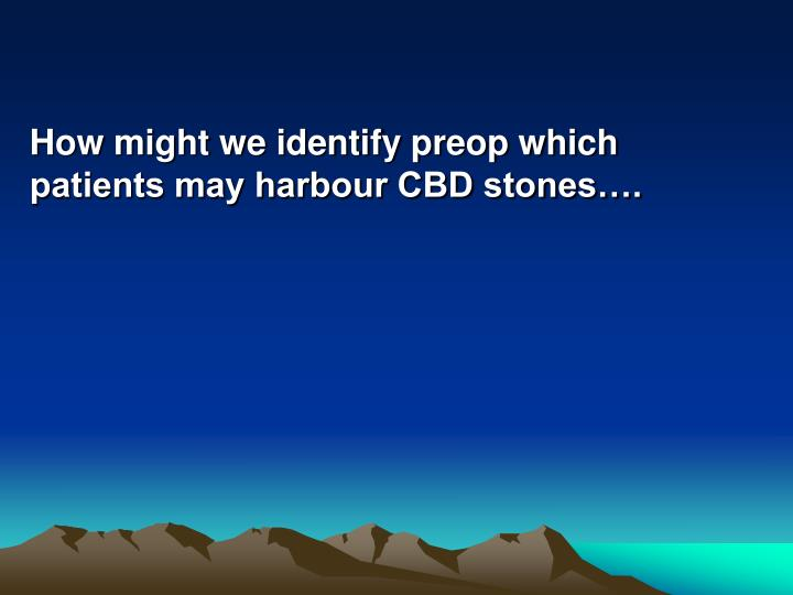 How might we identify preop which patients may harbour CBD stones….