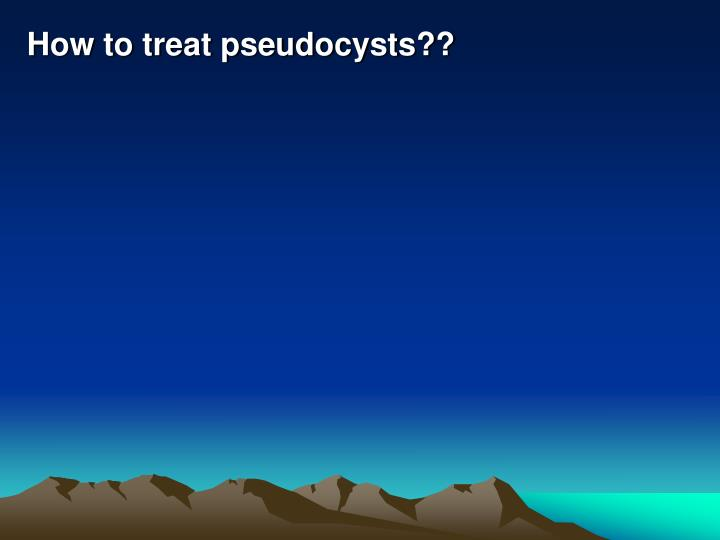How to treat pseudocysts??