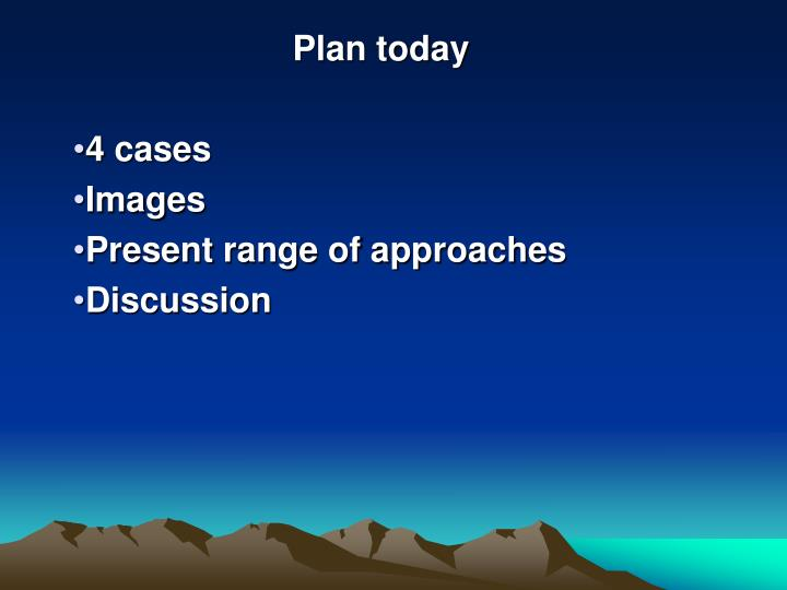 Plan today 4 cases images present range of approaches discussion