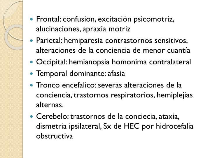 Frontal: confusion, excitación psicomotriz, alucinaciones, apraxia motriz