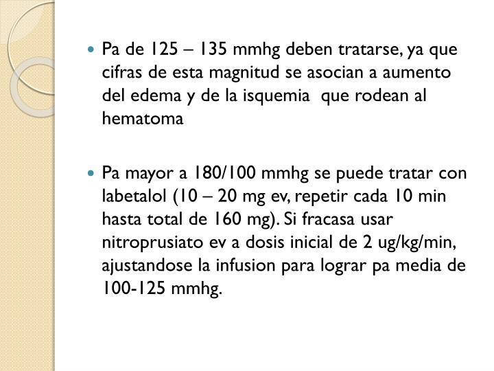 Pa de 125 – 135 mmhg deben tratarse, ya que cifras de esta magnitud se asocian a aumento del edema y de la isquemia  que rodean al hematoma