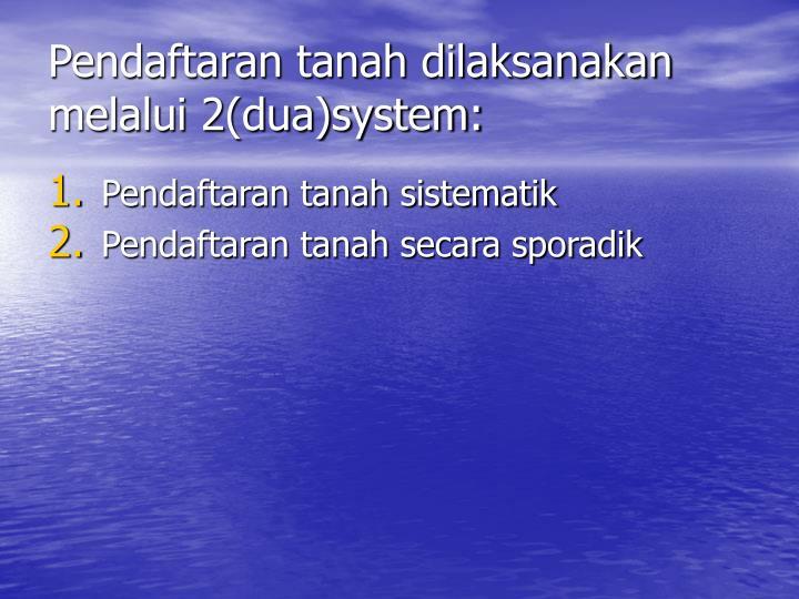 Pendaftaran tanah dilaksanakan melalui 2(dua)system: