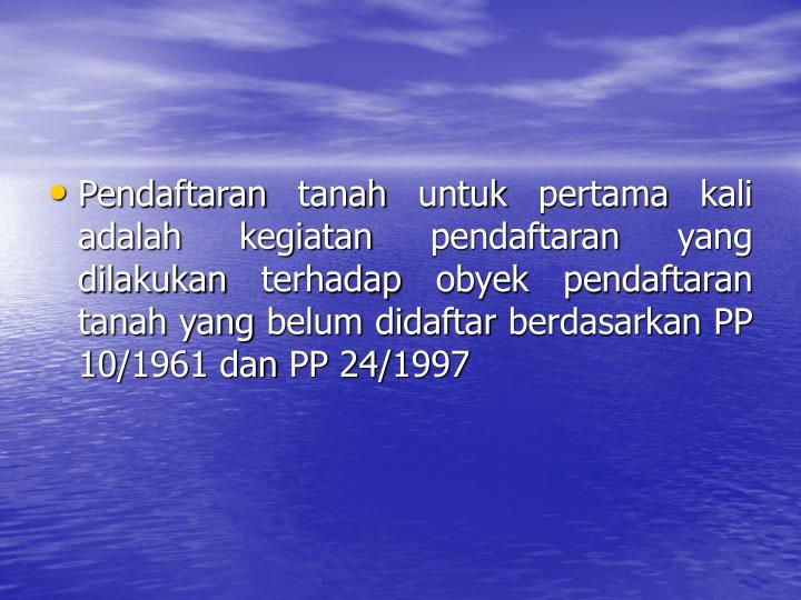 Pendaftaran tanah untuk pertama kali adalah kegiatan pendaftaran yang dilakukan terhadap obyek pendaftaran tanah yang belum didaftar berdasarkan PP 10/1961 dan PP 24/1997