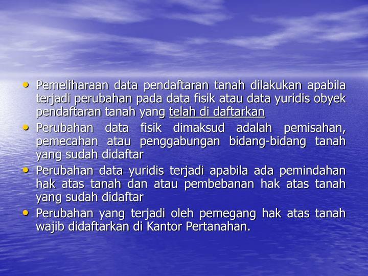 Pemeliharaan data pendaftaran tanah dilakukan apabila terjadi perubahan pada data fisik atau data yuridis obyek pendaftaran tanah yang