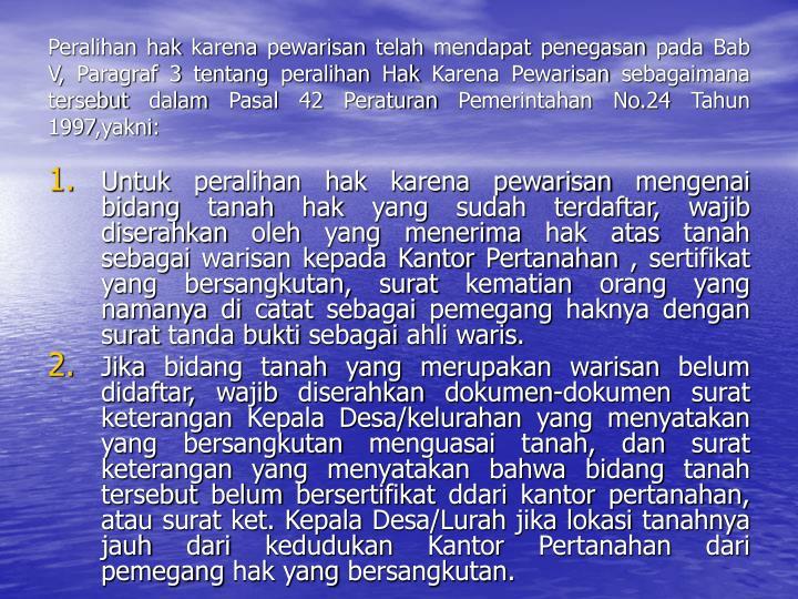 Peralihan hak karena pewarisan telah mendapat penegasan pada Bab V, Paragraf 3 tentang peralihan Hak Karena Pewarisan sebagaimana tersebut dalam Pasal 42 Peraturan Pemerintahan No.24 Tahun 1997,yakni: