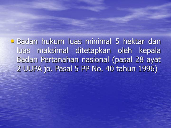 Badan hukum luas minimal 5 hektar dan luas maksimal ditetapkan oleh kepala Badan Pertanahan nasional (pasal 28 ayat 2 UUPA jo. Pasal 5 PP No. 40 tahun 1996)