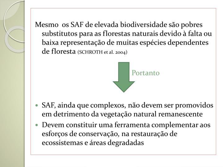 Mesmo  os SAF de elevada biodiversidade são pobres substitutos para as florestas naturais devido à falta ou baixa representação de muitas espécies dependentes de floresta
