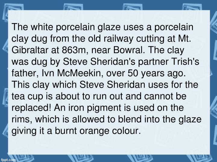 The white porcelain glaze uses a porcelain clay dug from the old railway cutting at Mt. Gibraltar at 863m, near Bowral. The clay was dug by Steve Sheridan's partner Trish's father, Ivn McMeekin, over 50 years ago. This clay which Steve Sheridan uses for the tea cup is about to run out and cannot be replaced! An iron pigment is used on the rims, which is allowed to blend into the glaze giving it a burnt orange colour.